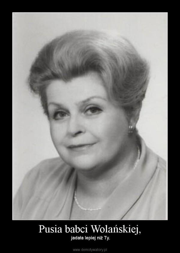 Pusia babci Wolańskiej, –  jadała lepiej niż Ty.