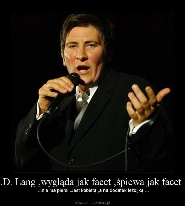 K.D. Lang ,wygląda jak facet ,śpiewa jak facet ... –  ...nie ma piersi .Jest kobietą ,a na dodatek lezbijką ...