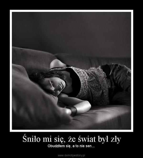Śniło mi się, że świat był zły –  Obudziłem się, a to nie sen...