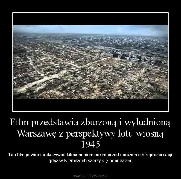 Film przedstawia zburzoną i wyludnioną Warszawę z perspektywy lotu wiosną 1945 – Ten film powinni pokazywać kibicom niemieckim przed meczem ich reprezentacji, gdyż w Niemczech szerzy się neonazizm.