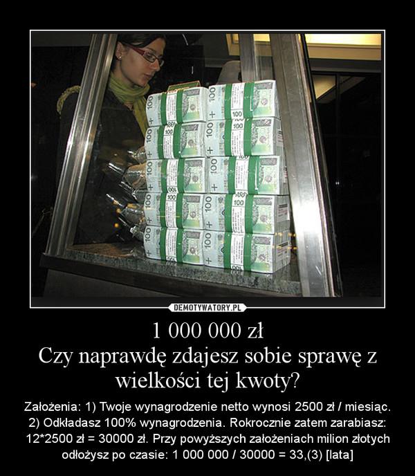 1 000 000 złCzy naprawdę zdajesz sobie sprawę z wielkości tej kwoty? – Założenia: 1) Twoje wynagrodzenie netto wynosi 2500 zł / miesiąc. 2) Odkładasz 100% wynagrodzenia. Rokrocznie zatem zarabiasz: 12*2500 zł = 30000 zł. Przy powyższych założeniach milion złotych odłożysz po czasie: 1 000 000 / 30000 = 33,(3) [lata]
