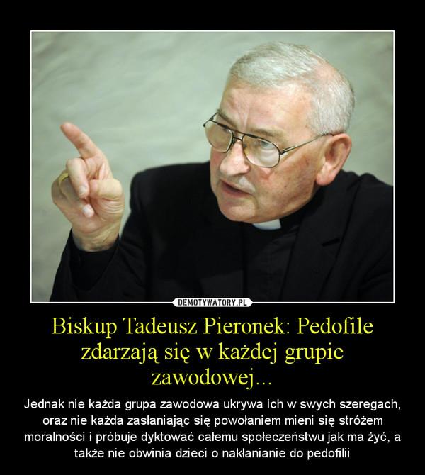 Biskup Tadeusz Pieronek: Pedofile zdarzają się w każdej grupie zawodowej... – Jednak nie każda grupa zawodowa ukrywa ich w swych szeregach, oraz nie każda zasłaniając się powołaniem mieni się stróżem moralności i próbuje dyktować całemu społeczeństwu jak ma żyć, a także nie obwinia dzieci o nakłanianie do pedofilii