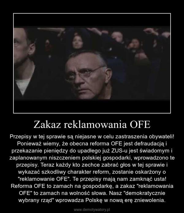 """Zakaz reklamowania OFE – Przepisy w tej sprawie są niejasne w celu zastraszenia obywateli! Ponieważ wiemy, że obecna reforma OFE jest defraudacją i przekazanie pieniędzy do upadłego już ZUS-u jest świadomym i zaplanowanym niszczeniem polskiej gospodarki, wprowadzono te przepisy. Teraz każdy kto zechce zabrać głos w tej sprawie i wykazać szkodliwy charakter reform, zostanie oskarżony o """"reklamowanie OFE"""". Te przepisy mają nam zamknąć usta! Reforma OFE to zamach na gospodarkę, a zakaz """"reklamowania OFE"""" to zamach na wolność słowa. Nasz """"demokratycznie wybrany rząd"""" wprowadza Polskę w nową erę zniewolenia."""