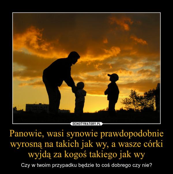Panowie, wasi synowie prawdopodobnie wyrosną na takich jak wy, a wasze córki wyjdą za kogoś takiego jak wy – Czy w twoim przypadku będzie to coś dobrego czy nie?