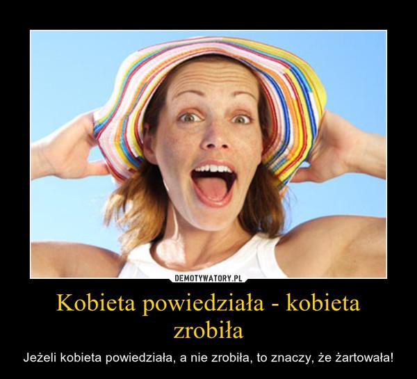 Kobieta powiedziała - kobieta zrobiła – Jeżeli kobieta powiedziała, a nie zrobiła, to znaczy, że żartowała!