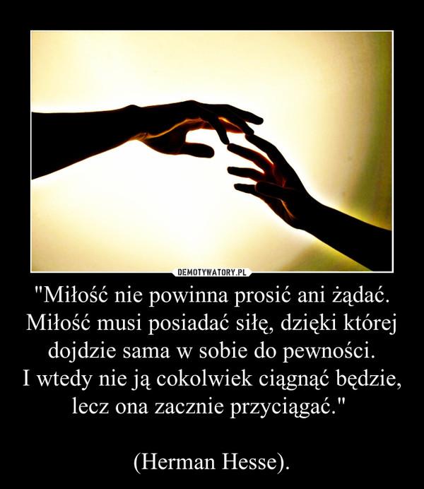 """""""Miłość nie powinna prosić ani żądać. Miłość musi posiadać siłę, dzięki której dojdzie sama w sobie do pewności.I wtedy nie ją cokolwiek ciągnąć będzie,lecz ona zacznie przyciągać."""" (Herman Hesse). –"""