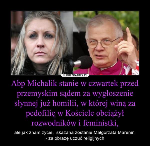 Abp Michalik stanie w czwartek przed przemyskim sądem za wygłoszenie słynnej już homilii, w której winą za pedofilię w Kościele obciążył rozwodników i feministki, – ale jak znam życie,  skazana zostanie Małgorzata Marenin - za obrazę uczuć religijnych
