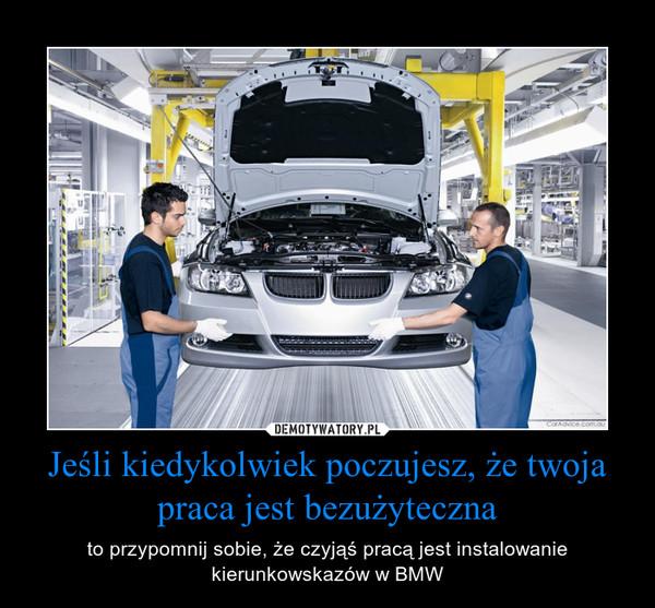 Jeśli kiedykolwiek poczujesz, że twoja praca jest bezużyteczna – to przypomnij sobie, że czyjąś pracą jest instalowanie kierunkowskazów w BMW