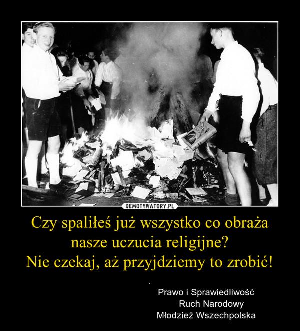 Czy spaliłeś już wszystko co obraża nasze uczucia religijne?Nie czekaj, aż przyjdziemy to zrobić! – .                                            Prawo i Sprawiedliwość                                                Ruch Narodowy                                            Młodzież Wszechpolska