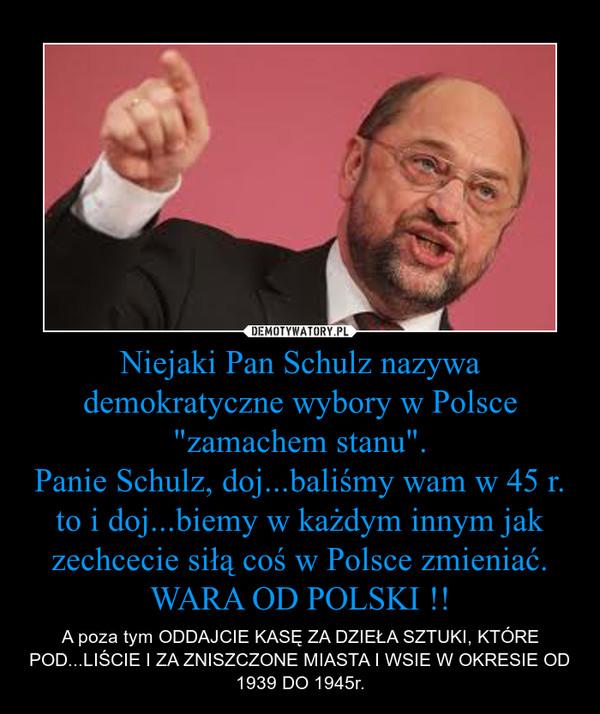 """Niejaki Pan Schulz nazywa demokratyczne wybory w Polsce """"zamachem stanu"""".Panie Schulz, doj...baliśmy wam w 45 r. to i doj...biemy w każdym innym jak zechcecie siłą coś w Polsce zmieniać.WARA OD POLSKI !! – A poza tym ODDAJCIE KASĘ ZA DZIEŁA SZTUKI, KTÓRE POD...LIŚCIE I ZA ZNISZCZONE MIASTA I WSIE W OKRESIE OD 1939 DO 1945r."""