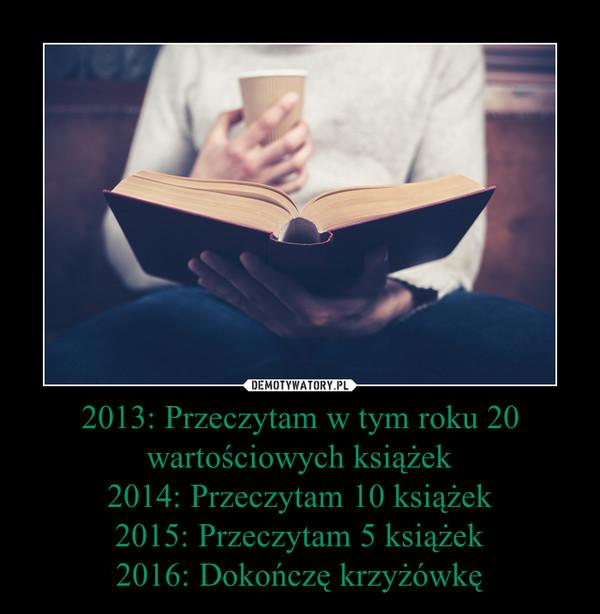 2013: Przeczytam w tym roku 20 wartościowych książek2014: Przeczytam 10 książek2015: Przeczytam 5 książek2016: Dokończę krzyżówkę –
