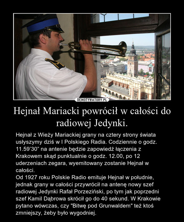 """Hejnał Mariacki powrócił w całości do radiowej Jedynki. – Hejnał z Wieży Mariackiej grany na cztery strony świata usłyszymy dziś w I Polskiego Radia. Codziennie o godz. 11.59'30"""" na antenie będzie zapowiedź łączenia z Krakowem skąd punktualnie o godz. 12.00, po 12 uderzeniach zegara, wyemitowany zostanie Hejnał w całości.Od 1927 roku Polskie Radio emituje Hejnał w południe, jednak grany w całości przywrócił na antenę nowy szef radiowej Jedynki Rafał Porzeziński, po tym jak poprzedni szef Kamil Dąbrowa skrócił go do 40 sekund. W Krakowie pytano wówczas, czy """"Bitwę pod Grunwaldem"""" też ktoś zmniejszy, żeby było wygodniej."""