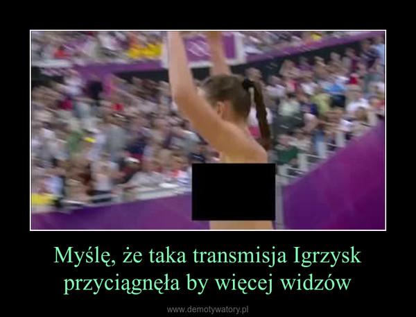 Myślę, że taka transmisja Igrzysk przyciągnęła by więcej widzów –