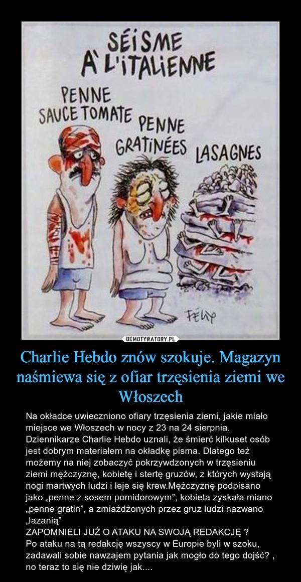"""Charlie Hebdo znów szokuje. Magazyn naśmiewa się z ofiar trzęsienia ziemi we Włoszech – Na okładce uwieczniono ofiary trzęsienia ziemi, jakie miało miejsce we Włoszech w nocy z 23 na 24 sierpnia. Dziennikarze Charlie Hebdo uznali, że śmierć kilkuset osób jest dobrym materiałem na okładkę pisma. Dlatego też możemy na niej zobaczyć pokrzywdzonych w trzęsieniu ziemi mężczyznę, kobietę i stertę gruzów, z których wystają nogi martwych ludzi i leje się krew.Mężczyznę podpisano jako """"penne z sosem pomidorowym"""", kobieta zyskała miano """"penne gratin"""", a zmiażdżonych przez gruz ludzi nazwano """"lazanią""""ZAPOMNIELI JUŻ O ATAKU NA SWOJĄ REDAKCJĘ ?Po ataku na tą redakcję wszyscy w Europie byli w szoku, zadawali sobie nawzajem pytania jak mogło do tego dojść? , no teraz to się nie dziwię jak...."""