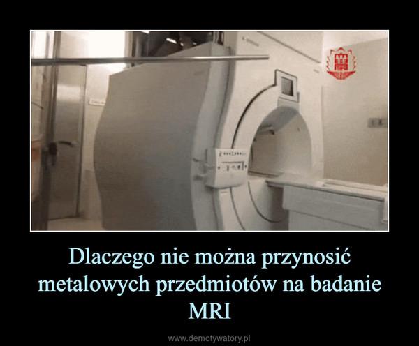 Dlaczego nie można przynosić metalowych przedmiotów na badanie MRI –