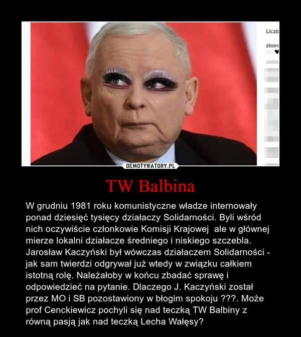 TW Balbina – W grudniu 1981 roku komunistyczne władze internowały ponad dziesięć tysięcy działaczy Solidarności. Byli wśród nich oczywiście członkowie Komisji Krajowej  ale w głównej mierze lokalni działacze średniego i niskiego szczebla. Jarosław Kaczyński był wówczas działaczem Solidarności - jak sam twierdzi odgrywał już wtedy w związku całkiem istotną rolę. Należałoby w końcu zbadać sprawę i odpowiedzieć na pytanie. Dlaczego J. Kaczyński został przez MO i SB pozostawiony w błogim spokoju ???. Może prof Cenckiewicz pochyli się nad teczką TW Balbiny z równą pasją jak nad teczką Lecha Wałęsy?