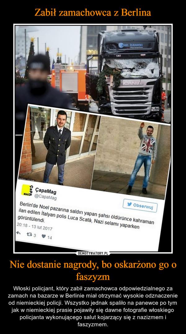 Nie dostanie nagrody, bo oskarżono go o faszyzm – Włoski policjant, który zabił zamachowca odpowiedzialnego za zamach na bazarze w Berlinie miał otrzymać wysokie odznaczenie od niemieckiej policji. Wszystko jednak spaliło na panewce po tym jak w niemieckiej prasie pojawiły się dawne fotografie włoskiego policjanta wykonującego salut kojarzący się z nazizmem i faszyzmem.