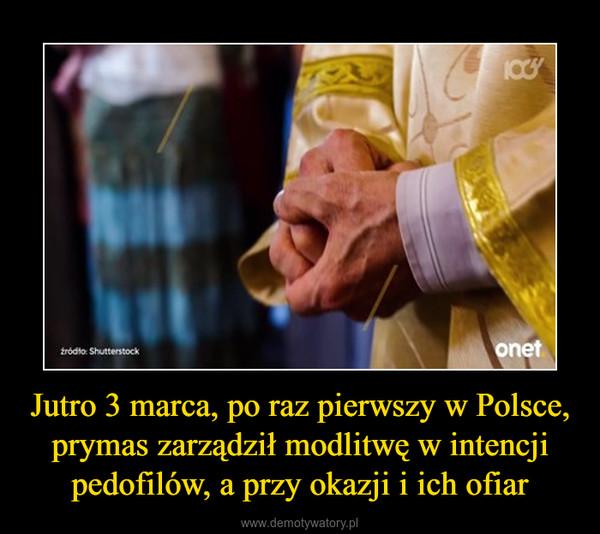 Jutro 3 marca, po raz pierwszy w Polsce, prymas zarządził modlitwę w intencji pedofilów, a przy okazji i ich ofiar –