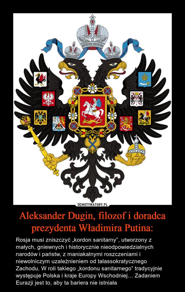 """Aleksander Dugin, filozof i doradca prezydenta Władimira Putina: – Rosja musi zniszczyć """"kordon sanitarny"""", utworzony z małych, gniewnych i historycznie nieodpowiedzialnych narodów i państw, z maniakalnymi roszczeniami i niewolniczym uzależnieniem od talassokratycznego Zachodu. W roli takiego """"kordonu sanitarnego"""" tradycyjnie występuje Polska i kraje Europy Wschodniej… Zadaniem Eurazji jest to, aby ta bariera nie istniała"""
