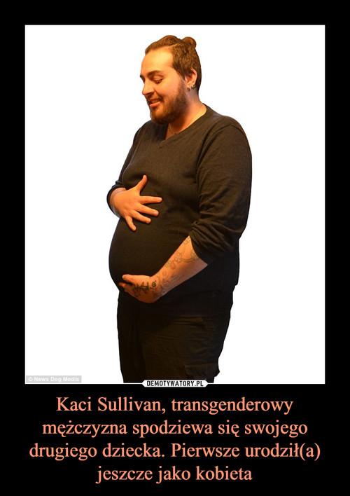 Kaci Sullivan, transgenderowy mężczyzna spodziewa się swojego drugiego dziecka. Pierwsze urodził(a) jeszcze jako kobieta
