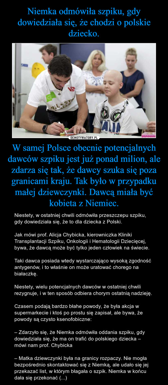 W samej Polsce obecnie potencjalnych dawców szpiku jest już ponad milion, ale zdarza się tak, że dawcy szuka się poza granicami kraju. Tak było w przypadku małej dziewczynki. Dawcą miała być kobieta z Niemiec. – Niestety, w ostatniej chwili odmówiła przeszczepu szpiku, gdy dowiedziała się, że to dla dziecka z Polski.Jak mówi prof. Alicja Chybicka, kierowniczka Kliniki Transplantacji Szpiku, Onkologii i Hematologii Dziecięcej, bywa, że dawcą może być tylko jeden człowiek na świecie.Taki dawca posiada wtedy wystarczająco wysoką zgodność antygenów, i to właśnie on może uratować chorego na białaczkę.Niestety, wielu potencjalnych dawców w ostatniej chwili rezygnuje, i w ten sposób odbiera chorym ostatnią nadzieję.Czasem podają bardzo błahe powody, że była akcja w supermarkecie i ktoś po prostu się zapisał, ale bywa, że powody są czysto ksenofobiczne:– Zdarzyło się, że Niemka odmówiła oddania szpiku, gdy dowiedziała się, że ma on trafić do polskiego dziecka – mówi nam prof. Chybicka– Matka dziewczynki była na granicy rozpaczy. Nie mogła bezpośrednio skontaktować się z Niemką, ale udało się jej przekazać list, w którym błagała o szpik. Niemka w końcu dała się przekonać (...)