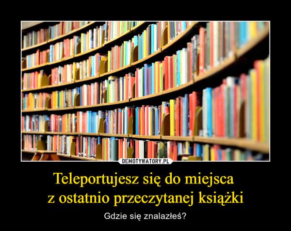 Teleportujesz się do miejsca z ostatnio przeczytanej książki – Gdzie się znalazłeś?