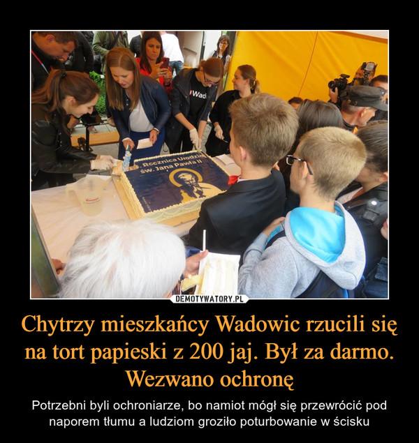 Chytrzy mieszkańcy Wadowic rzucili się na tort papieski z 200 jaj. Był za darmo. Wezwano ochronę – Potrzebni byli ochroniarze, bo namiot mógł się przewrócić pod naporem tłumu a ludziom groziło poturbowanie w ścisku