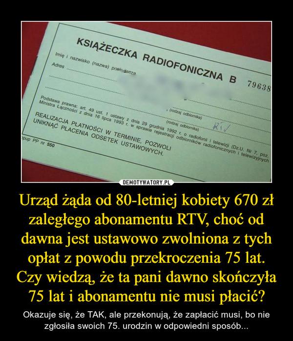 Urząd żąda od 80-letniej kobiety 670 zł zaległego abonamentu RTV, choć od dawna jest ustawowo zwolniona z tych opłat z powodu przekroczenia 75 lat. Czy wiedzą, że ta pani dawno skończyła 75 lat i abonamentu nie musi płacić? – Okazuje się, że TAK, ale przekonują, że zapłacić musi, bo nie zgłosiła swoich 75. urodzin w odpowiedni sposób...