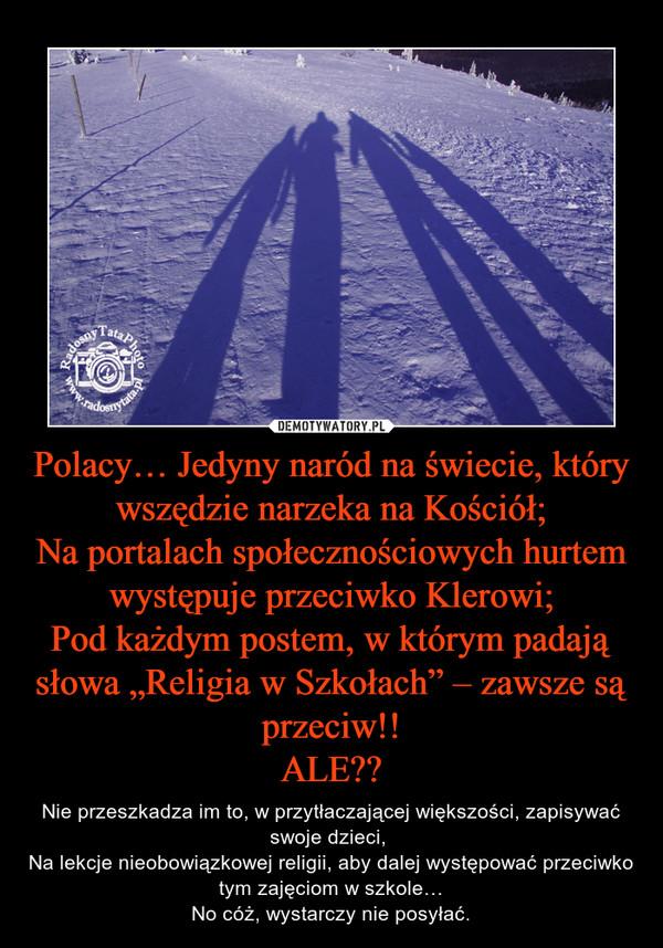 """Polacy… Jedyny naród na świecie, który wszędzie narzeka na Kościół; Na portalach społecznościowych hurtem występuje przeciwko Klerowi; Pod każdym postem, w którym padają słowa """"Religia w Szkołach"""" – zawsze są przeciw!! ALE??"""