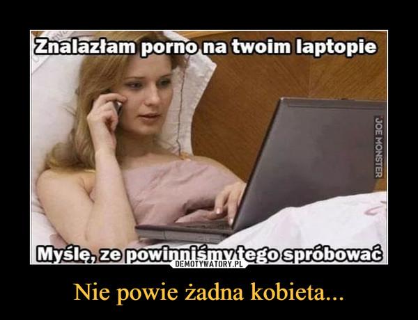 Nie powie żadna kobieta... –  Znalazłam porno na twoim laptopie Myślę, ze powinniśmy tego spróbować