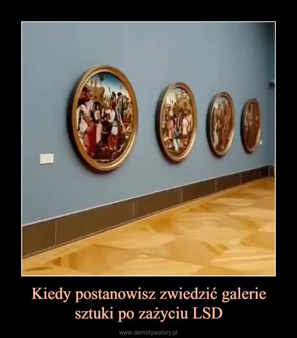 Kiedy postanowisz zwiedzić galerie sztuki po zażyciu LSD –
