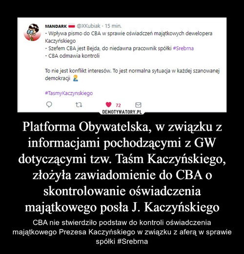 Platforma Obywatelska, w związku z informacjami pochodzącymi z GW dotyczącymi tzw. Taśm Kaczyńskiego, złożyła zawiadomienie do CBA o skontrolowanie oświadczenia majątkowego posła J. Kaczyńskiego