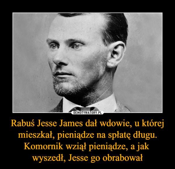 Rabuś Jesse James dał wdowie, u której mieszkał, pieniądze na spłatę długu. Komornik wziął pieniądze, a jak wyszedł, Jesse go obrabował –