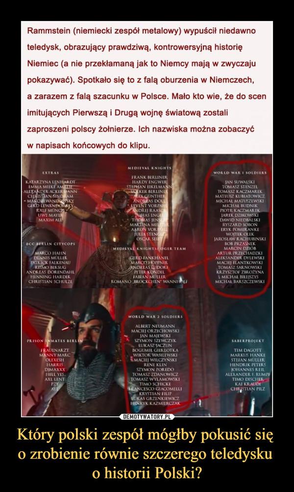 """Który polski zespół mógłby pokusić się o zrobienie równie szczerego teledysku o historii Polski? –  Rammstein (niemiecki zespół metalowy) wypuścił niedawno teledysk, obrazujący prawdziwą, kontrowersyjną historię Niemiec (a nie przekłamaną jak to Niemcy mają w zwyczaju pokazywać). Spotkało się to z falą oburzenia w Niemczech, a zarazem z falą szacunku w Polsce. Mało kto wie, że do scen imitujących Pierwszą i Drugą wojnę światową zostali zaproszeni polscy żołnierze. Ich nazwiska można zobaczyć w napisach końcowych do klipu. KATARZYNA , ANN uwł MAYI MAXIM OCC CITYcoes ANDREAS PR ISON AiJtNARZȚ MANC 01MĄxxx KN'GHJS [RANK bLRUN N 00 VORI' RAA. AS JEN , MAK NA MI STI*•.. ROMANO WANNI wonco sołongs ORZIC""""OWSKI 'AN M AlłWSK1 SZYMON SZIM-'ZYK BOGUMII WAS11tWSKl WILCZYŃSKI KLIN SZYMON TOMASZ ZDANOW TOMASZ WYIAMOWSKI SCYIICKE KRYSTIAN GRZłNk'tWlCZ KAZNIIRCZAK WAR sotDJtns JAN SUWALSKI TOMASZ TOMASZ VSZ KUBIATOWICZ MICOIAŁ MATUSZIWSKI MOTR IARłK DZIKOWSKI RYSZARD ERYK POMIRANKÎ won 01 EK JAROSŁAW 608 1'RZASNLK MARCIN DZIOB PRftCllAOZKl ALEKSANDER OYI.EWSKI MANIKOWSKI SARNOWSKI KRZYSZTOF MICHAŁ BARSZCZIWSKI MARKUF HANKE rtTŁRS ALLXANDLR Y."""
