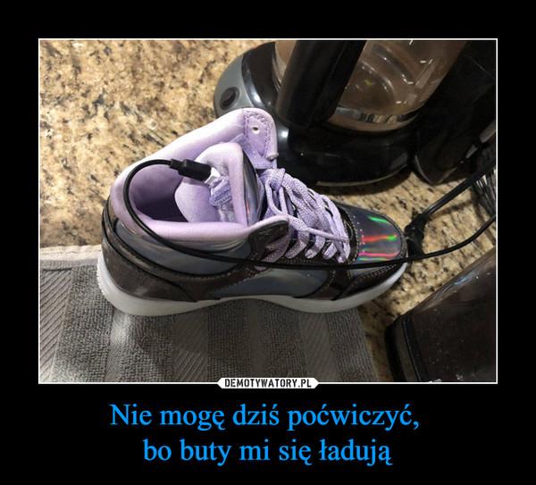 Nie mogę dziś poćwiczyć, bo buty mi się ładują –