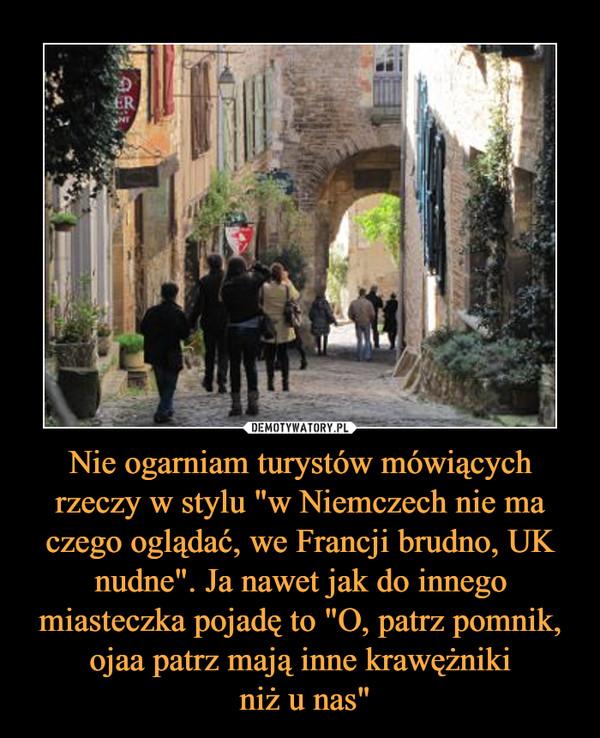 """Nie ogarniam turystów mówiących rzeczy w stylu """"w Niemczech nie ma czego oglądać, we Francji brudno, UK nudne"""". Ja nawet jak do innego miasteczka pojadę to """"O, patrz pomnik, ojaa patrz mają inne krawężniki niż u nas"""" –"""
