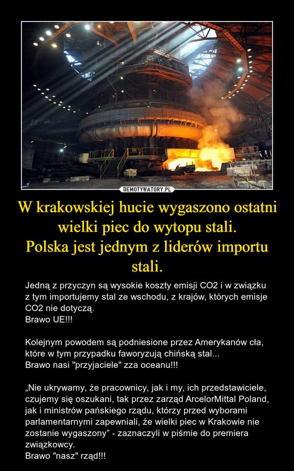 """W krakowskiej hucie wygaszono ostatni wielki piec do wytopu stali.Polska jest jednym z liderów importu stali. – Jedną z przyczyn są wysokie koszty emisji CO2 i w związku z tym importujemy stal ze wschodu, z krajów, których emisje CO2 nie dotyczą. Brawo UE!!!Kolejnym powodem są podniesione przez Amerykanów cła, które w tym przypadku faworyzują chińską stal...Brawo nasi """"przyjaciele"""" zza oceanu!!!""""Nie ukrywamy, że pracownicy, jak i my, ich przedstawiciele, czujemy się oszukani, tak przez zarząd ArcelorMittal Poland, jak i ministrów pańskiego rządu, którzy przed wyborami parlamentarnymi zapewniali, że wielki piec w Krakowie nie zostanie wygaszony"""" - zaznaczyli w piśmie do premiera związkowcy.Brawo """"nasz"""" rząd!!!"""