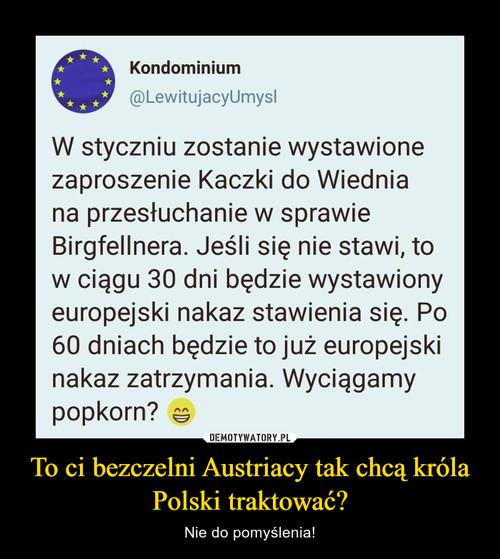 To ci bezczelni Austriacy tak chcą króla Polski traktować?