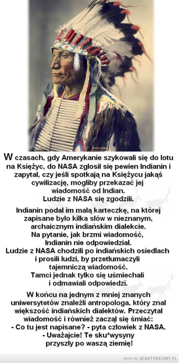 Przekaz czyli Nikt cię tak... –  W czasach. gdy Amerykanie szykowali się do lotu na Księżyc. do NASA zglosil się pewien Indianin i zapytal. czy jeśli spotkają na Księżycu jakąś cywilizację. mogliby przekazać jej wiadomość od Indian. Ludzie z NASA się zgodzili. Indianin podal im malą karteczkę. na której zapisane bylo kilka slów w nieznanym. archaicznym indiańskim dialekcie. Na pytanie. jak brzmi wiadomość. Indianin nie odpowiedzial. Ludzie z NASA chodzili po indiańskich osiedlach i prosili ludzi. by przetłumaczyli tajemniczą wiadomość. Tamci jednak tylko się uśmiechali i odmawiali odpowiedzi. W końcu na jednym z mniej znanych uniwersytetów znaleźli antropologa, który znal większość indiańskich dialektów. Przeczytal wiadomość i również zaczai się śmiać: - Co tu jest napisane? - pyta człowiek z NASA. - Uważajcie! Te sku*wysyny przyszly po waszą ziemię!