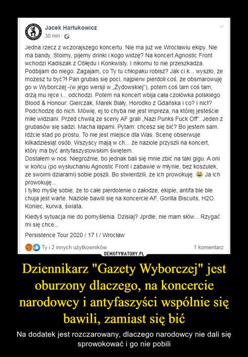 """Dziennikarz """"Gazety Wyborczej"""" jest oburzony dlaczego, na koncercie narodowcy i antyfaszyści wspólnie się bawili, zamiast się bić"""