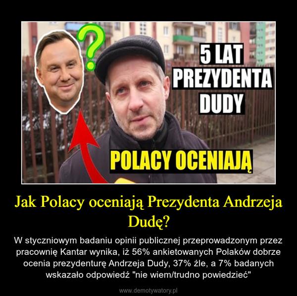 """Jak Polacy oceniają Prezydenta Andrzeja Dudę? – W styczniowym badaniu opinii publicznej przeprowadzonym przez pracownię Kantar wynika, iż 56% ankietowanych Polaków dobrze ocenia prezydenturę Andrzeja Dudy, 37% źle, a 7% badanych wskazało odpowiedź """"nie wiem/trudno powiedzieć"""""""