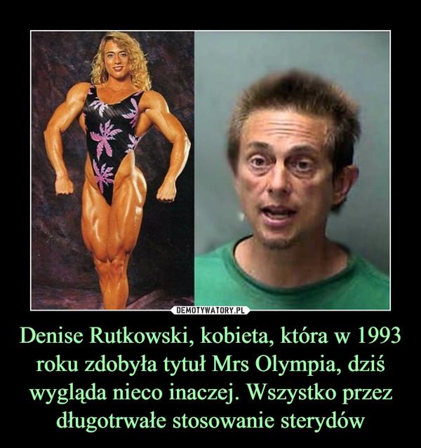 Denise Rutkowski, kobieta, która w 1993 roku zdobyła tytuł Mrs Olympia, dziś wygląda nieco inaczej. Wszystko przez długotrwałe stosowanie sterydów –