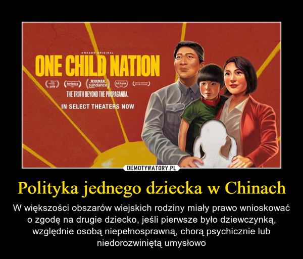 Polityka jednego dziecka w Chinach – W większości obszarów wiejskich rodziny miały prawo wnioskować o zgodę na drugie dziecko, jeśli pierwsze było dziewczynką, względnie osobą niepełnosprawną, chorą psychicznie lub niedorozwiniętą umysłowo