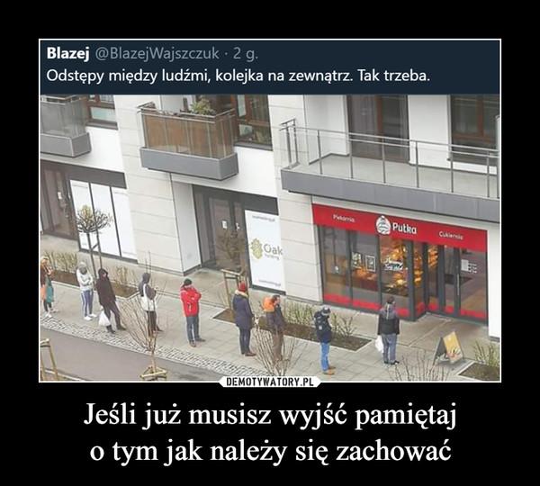 Jeśli już musisz wyjść pamiętajo tym jak należy się zachować –  Blazej @BlazejWajszczuk · 2 g.Odstępy między ludźmi, kolejka na zewnątrz. Tak trzeba.PutkaCariaGak