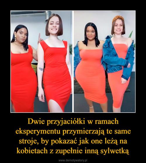 Dwie przyjaciółki w ramach eksperymentu przymierzają te same stroje, by pokazać jak one leżą na kobietach z zupełnie inną sylwetką