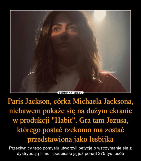 """Paris Jackson, córka Michaela Jacksona, niebawem pokaże się na dużym ekranie w produkcji """"Habit"""". Gra tam Jezusa, którego postać rzekomo ma zostać przedstawiona jako lesbijka – Przeciwnicy tego pomysłu utworzyli petycję o wstrzymanie się z dystrybucją filmu - podpisało ją już ponad 275 tys. osób"""