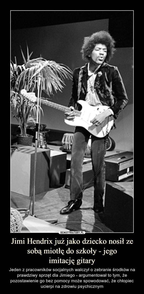 Jimi Hendrix już jako dziecko nosił ze sobą miotłę do szkoły - jegoimitację gitary – Jeden z pracowników socjalnych walczył o zebranie środków na prawdziwy sprzęt dla Jimiego - argumentował to tym, że pozostawienie go bez pomocy może spowodować, że chłopiec ucierpi na zdrowiu psychicznym