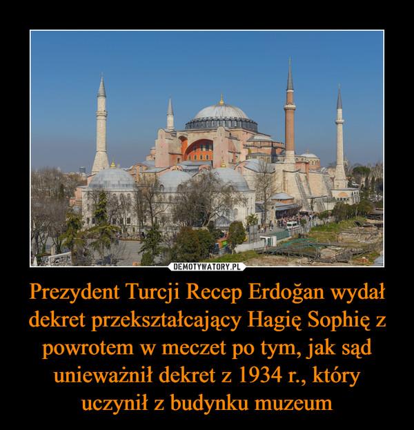 Prezydent Turcji Recep Erdoğan wydał dekret przekształcający Hagię Sophię z powrotem w meczet po tym, jak sąd unieważnił dekret z 1934 r., który uczynił z budynku muzeum –