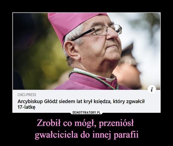 Zrobił co mógł, przeniósł gwałciciela do innej parafii –  OKO. PRESSArcybiskup Głodź siedem lat krył księdza, który zgwałcił17-latkę