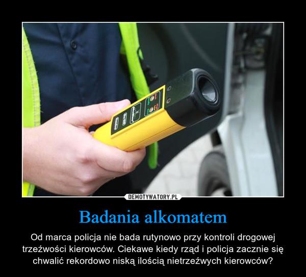 Badania alkomatem – Od marca policja nie bada rutynowo przy kontroli drogowej trzeźwości kierowców. Ciekawe kiedy rząd i policja zacznie się chwalić rekordowo niską ilością nietrzeźwych kierowców?